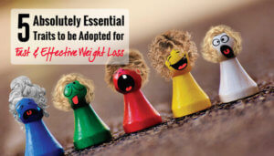 5 Absolutely Essential Traits Required for Fast & Effective Weight Loss