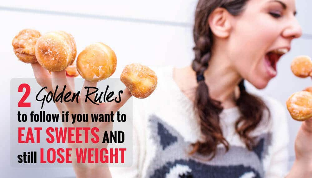 2 Golden Rules to Follow if you want to Eat Sweets & Still Lose Weight!