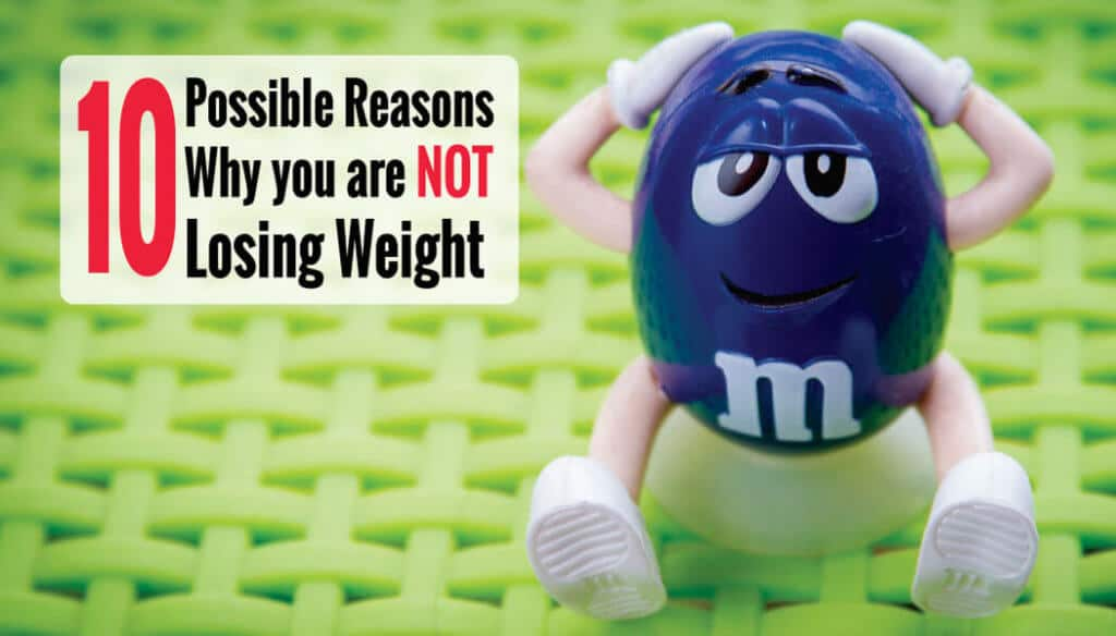 10 Possible Reasons Why you are NOT Losing Weight
