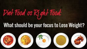 Diet Food Vs Right Food: What should be your focus to Lose Weight?