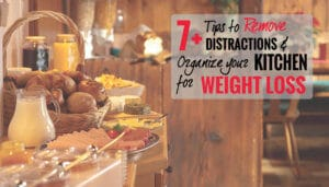 7+ Tips to Remove Distractions & Organise your Kitchen for Weight Loss
